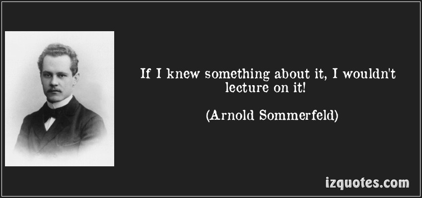 """If I knew something about it, I wouldn't lecture on it!""―Arnold Sommerfeld"